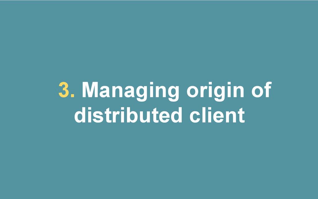 3. Managing origin of distributed client