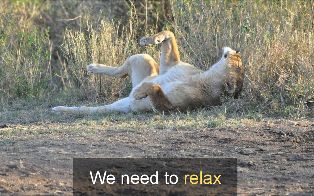 We need to relax