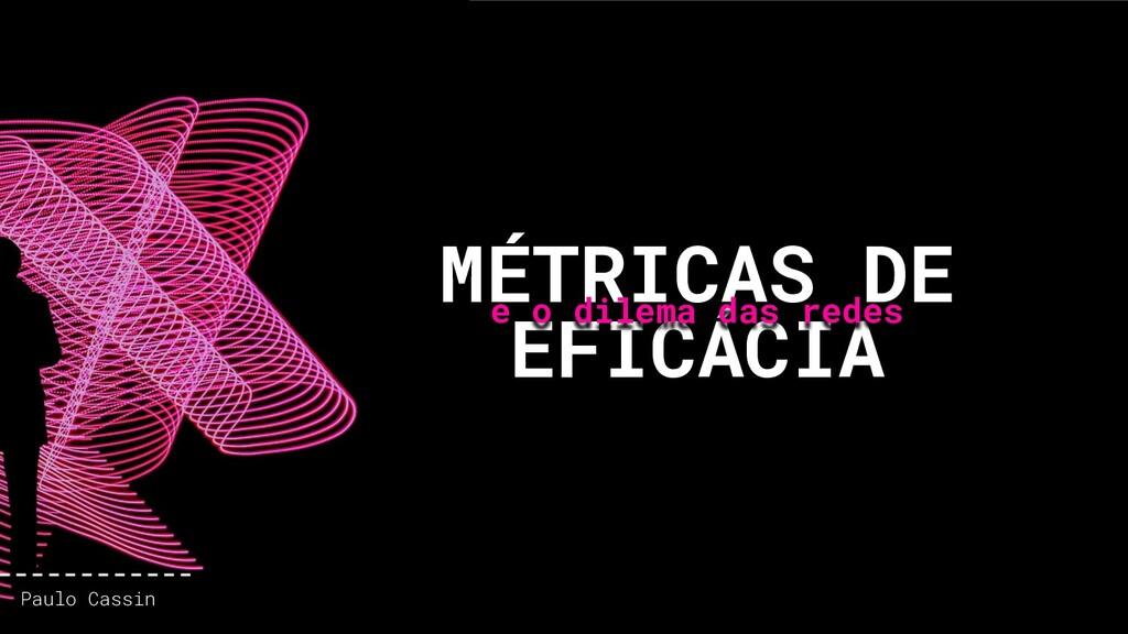 MÉTRICAS DE EFICÁCIA e o dilema das redes Paulo...