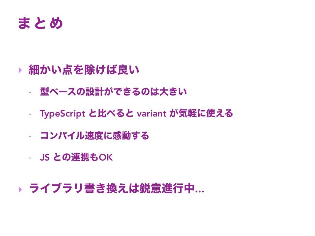 · ͱ Ί ‣ ࡉ͔͍Λআ͚ྑ͍ - ܕϕʔεͷઃܭ͕Ͱ͖Δͷେ͖͍ - TypeScr...