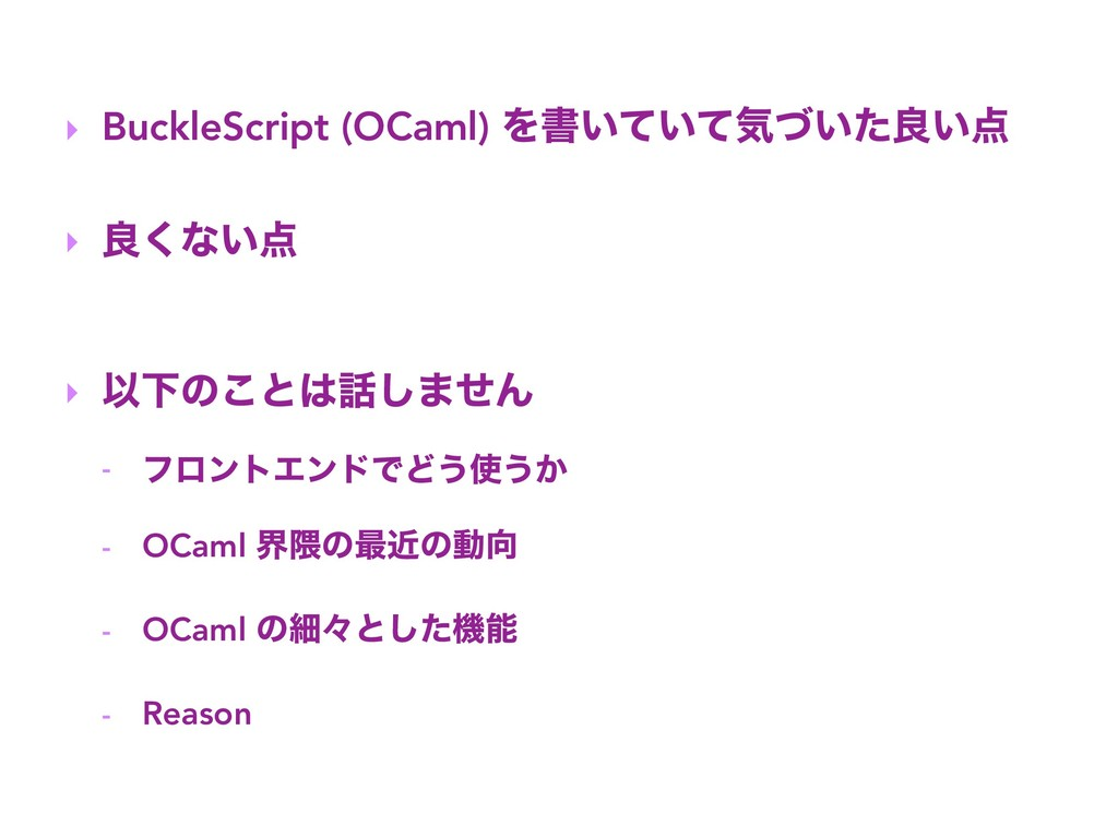 ‣ BuckleScript (OCaml) Λॻ͍͍ͯͯؾ͍ͮͨྑ͍ ‣ ྑ͘ͳ͍ ‣ ...