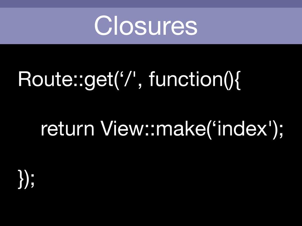 Closures Route::get('/', function(){    return ...