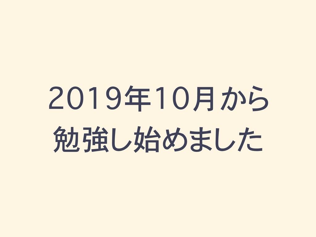 2019年10月から 勉強し始めました