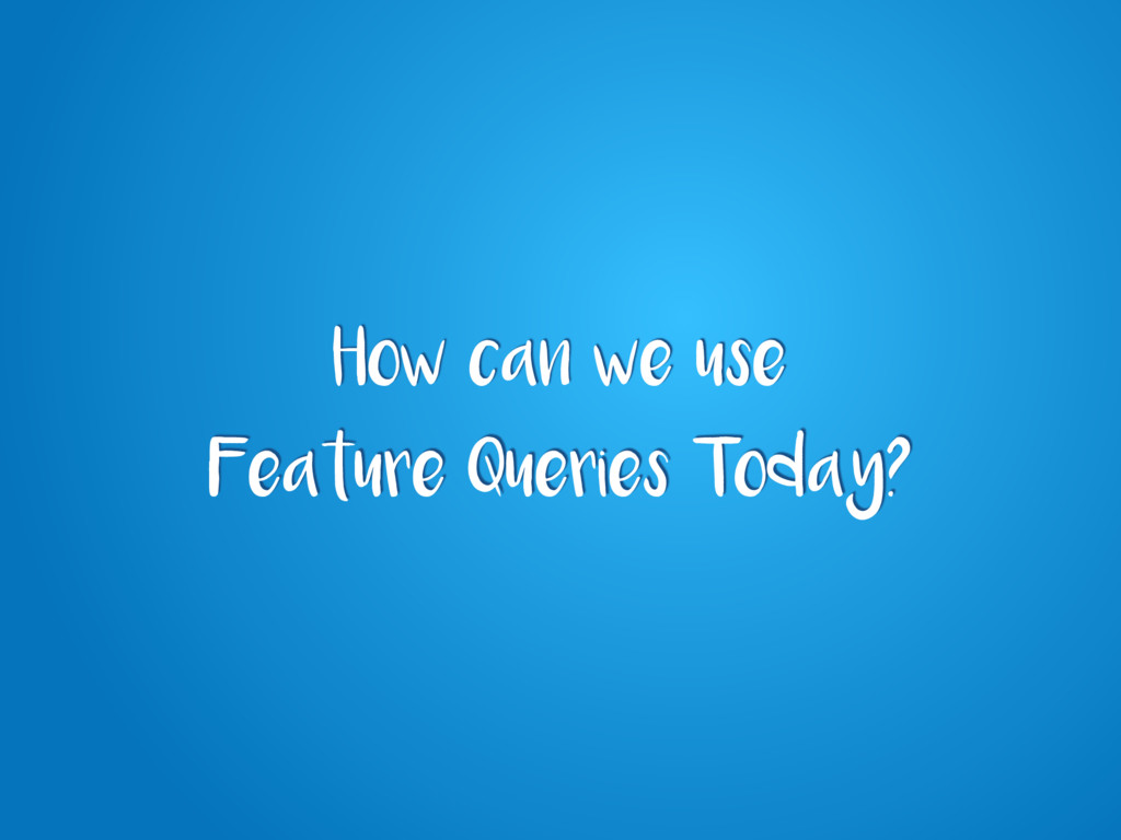 How can we use Feature Queries Today?
