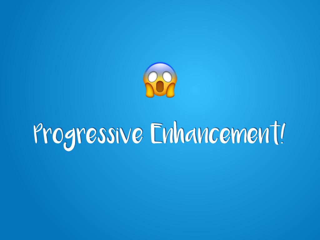 Progressive Enhancement!