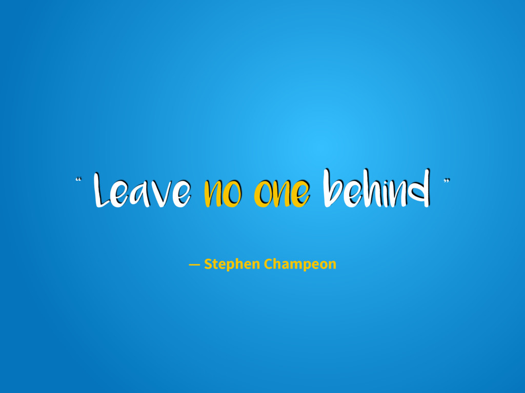 """"""" Leave no one behind """" — Stephen Champeon"""