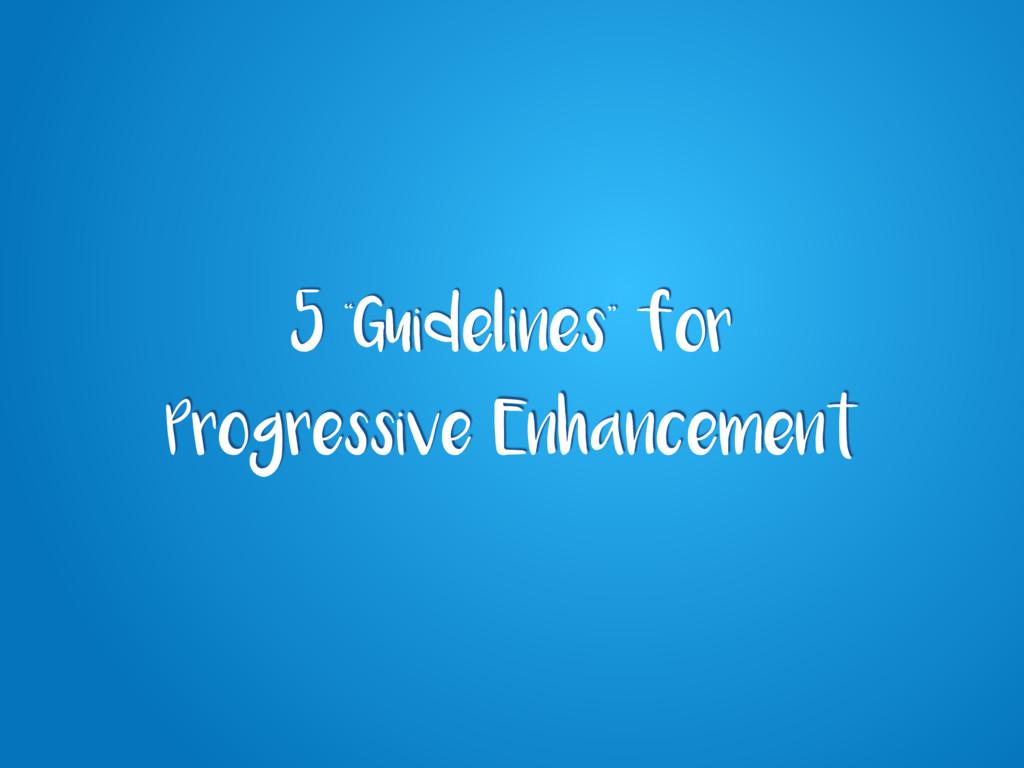 "5 ""Guidelines"" for Progressive Enhancement"