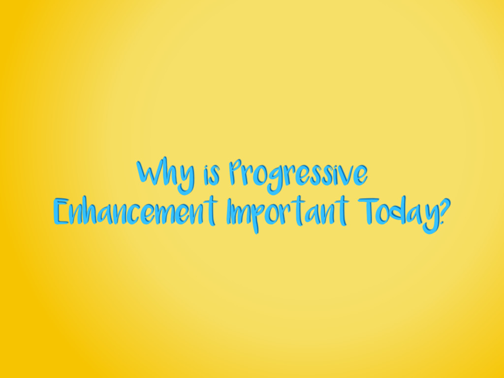 Why is Progressive Enhancement Important Today?