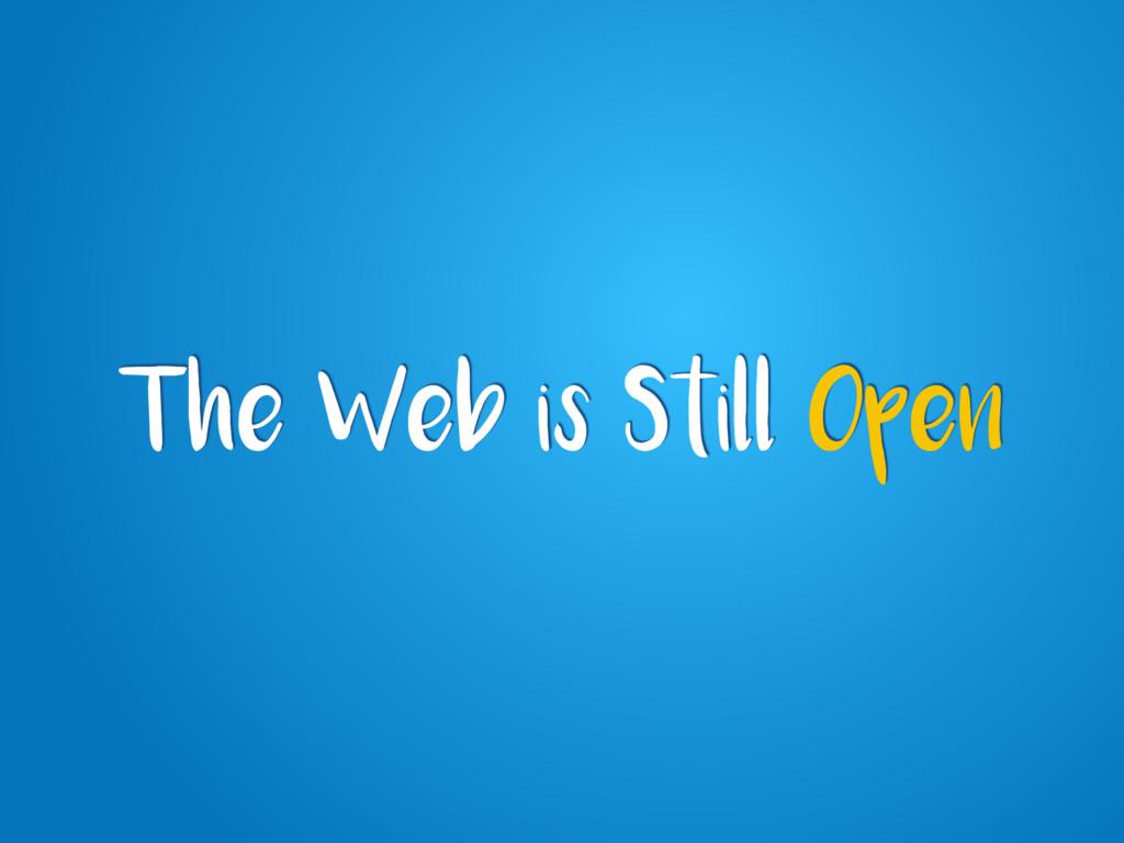 The Web is Still Open