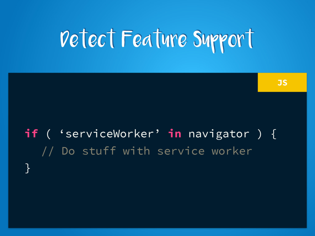 JS if ( 'serviceWorker' in navigator ) { // Do ...
