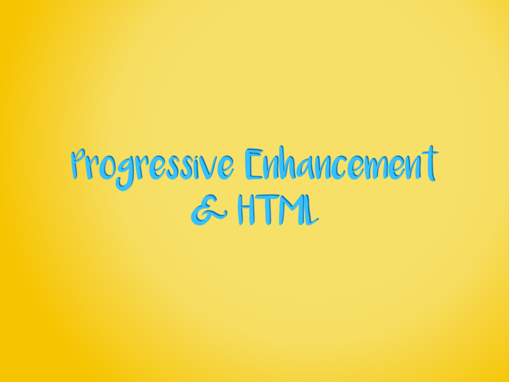 Progressive Enhancement & HTML