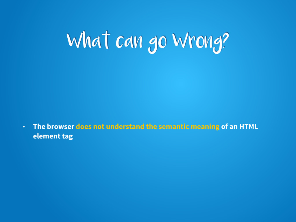 What can go Wrong? • The browser does not under...