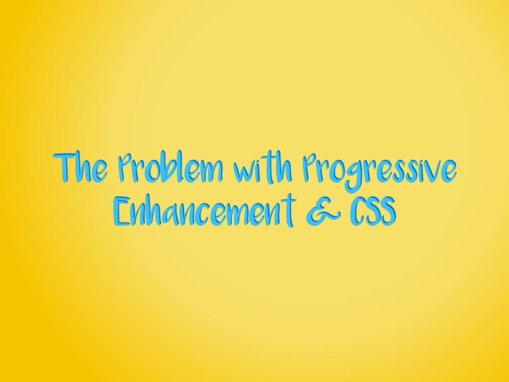 The Problem with Progressive Enhancement & CSS