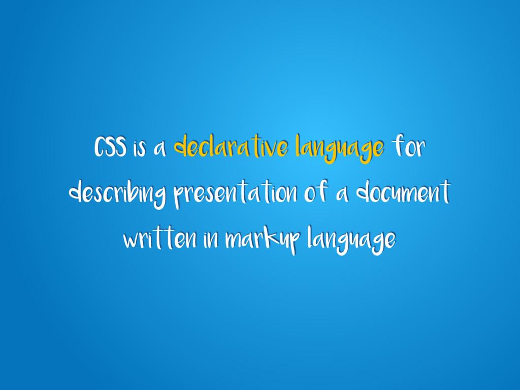 CSS is a declarative language for describing pr...