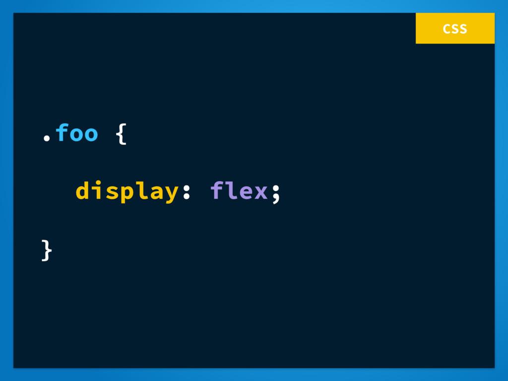 CSS .foo { display: flex; }