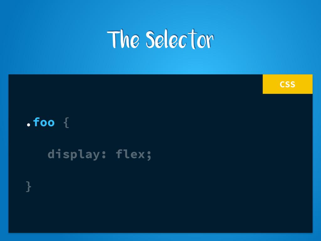 CSS .foo { display: flex; } The Selector