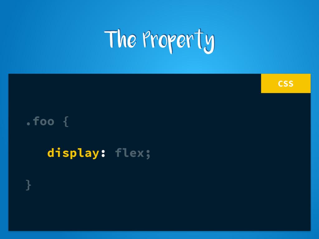 CSS .foo { display: flex; } The Property