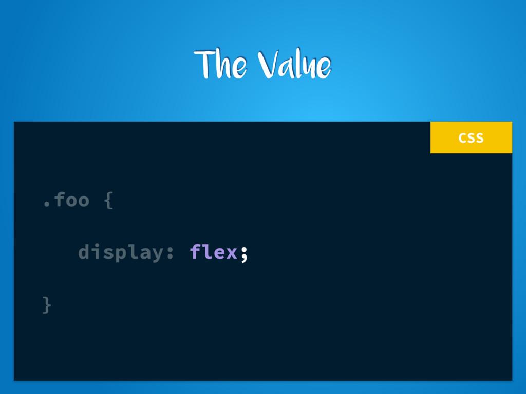 CSS .foo { display: flex; } The Value