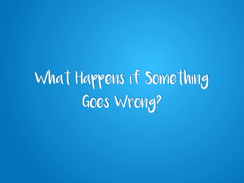 What Happens if Something Goes Wrong?