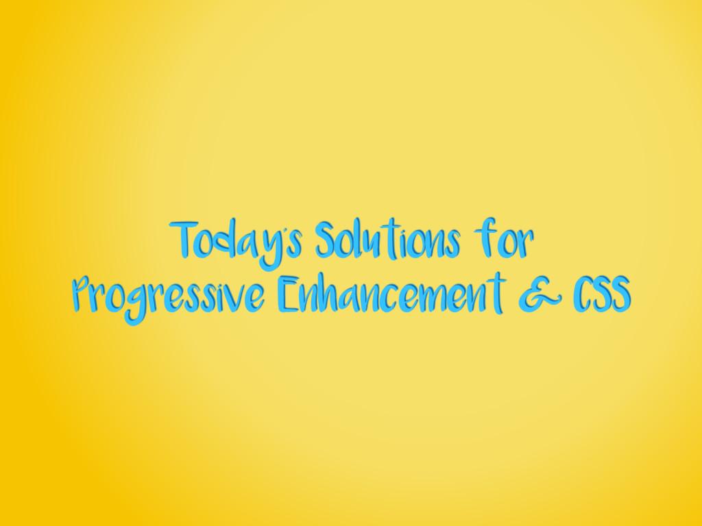 Today's Solutions for Progressive Enhancement &...