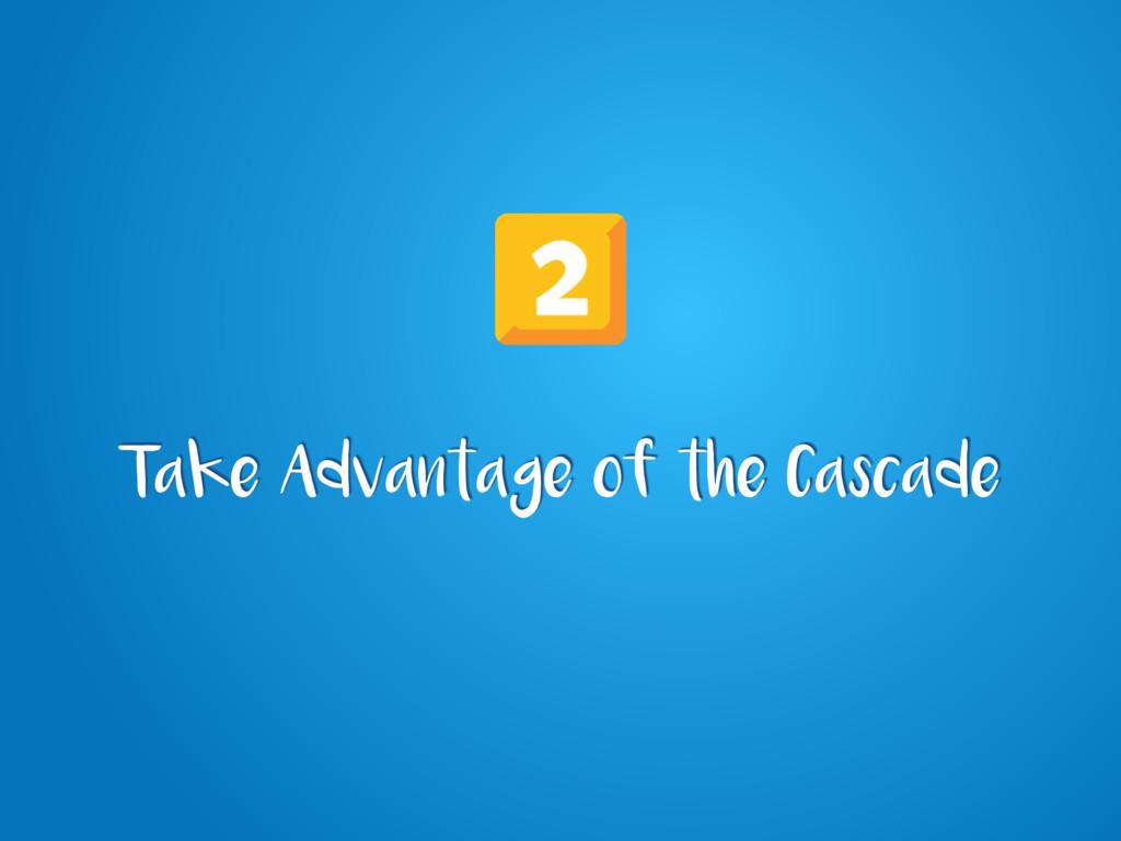Take Advantage of the Cascade