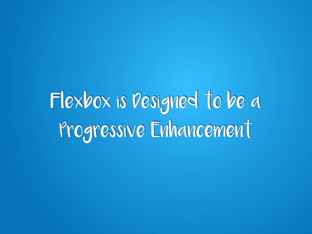 Flexbox is Designed to be a Progressive Enhance...