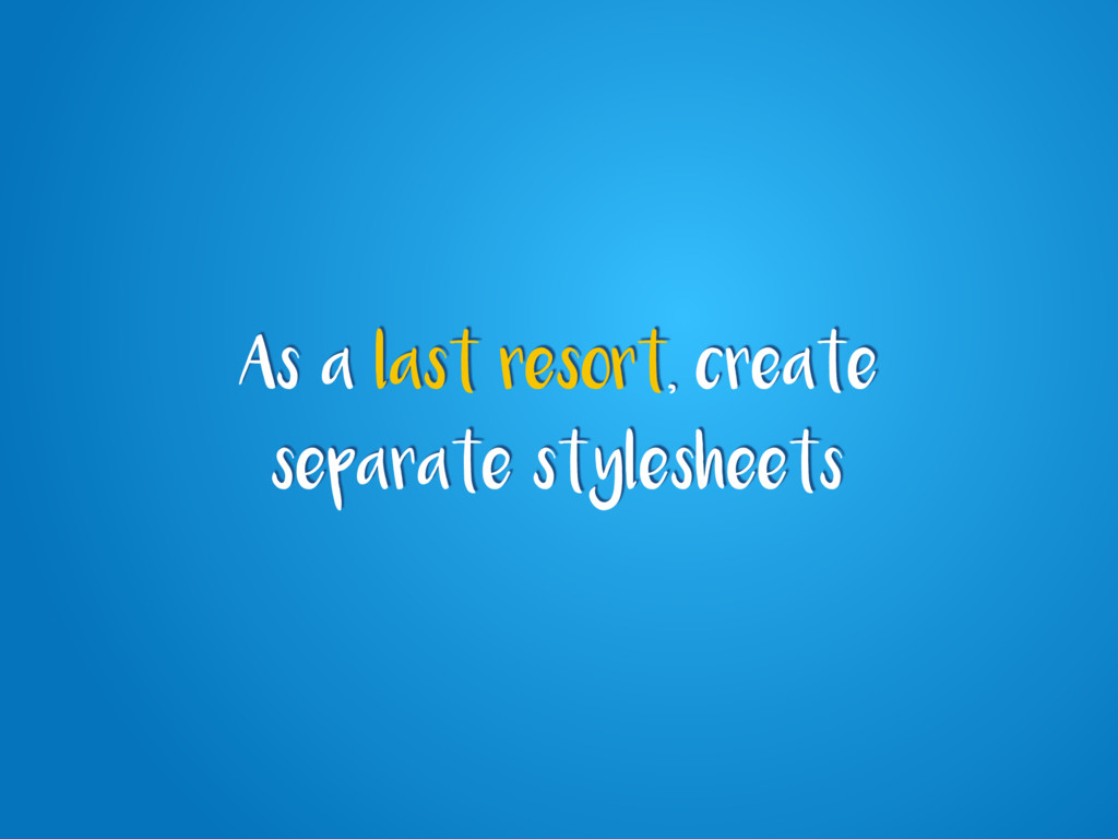 As a last resort, create separate stylesheets