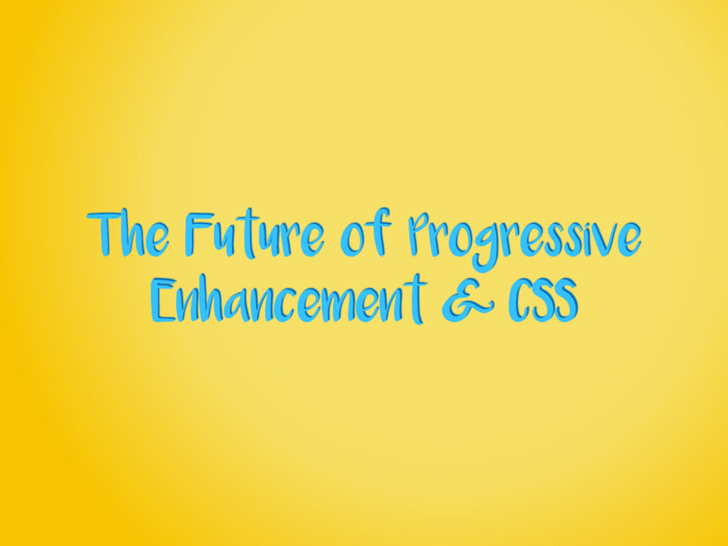 The Future of Progressive Enhancement & CSS