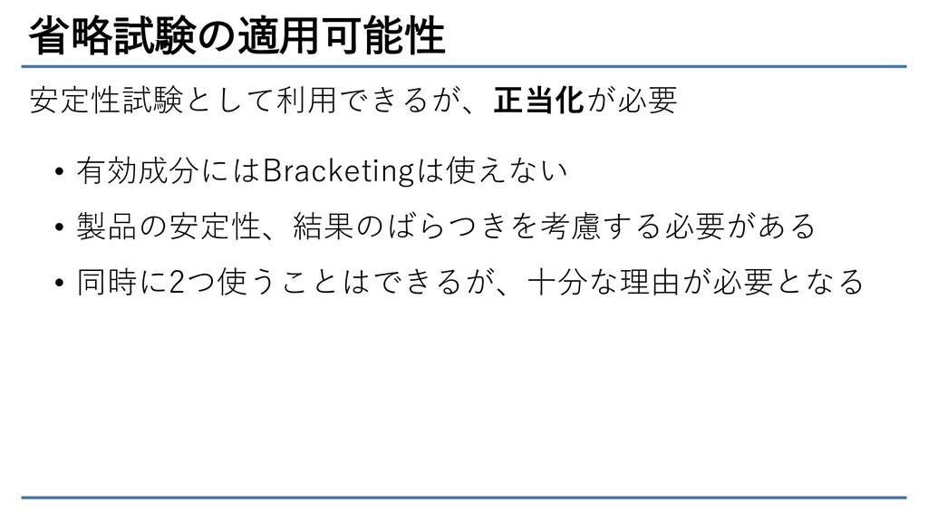 省略試験の適用可能性 安定性試験として利用できるが、正当化が必要 • 有効成分にはBracke...