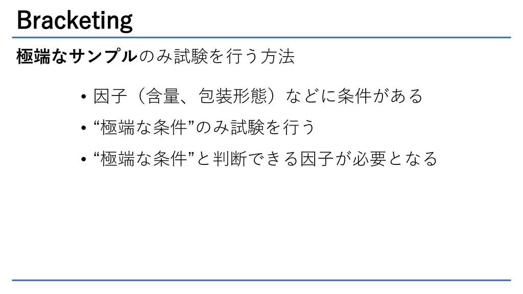 Bracketing 極端なサンプルのみ試験を行う方法 • 因子(含量、包装形態)などに条件が...