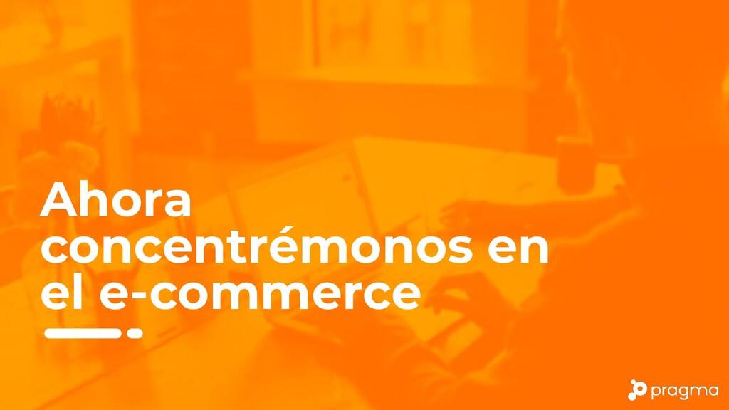 Ahora concentrémonos en el e-commerce