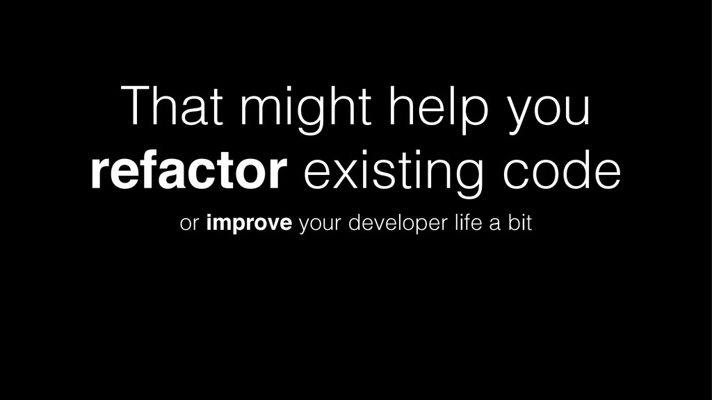 That might help you refactor existing code or i...