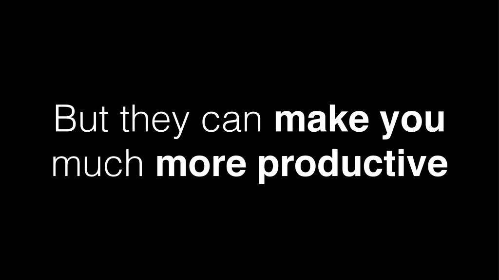 But they can make you much more productive