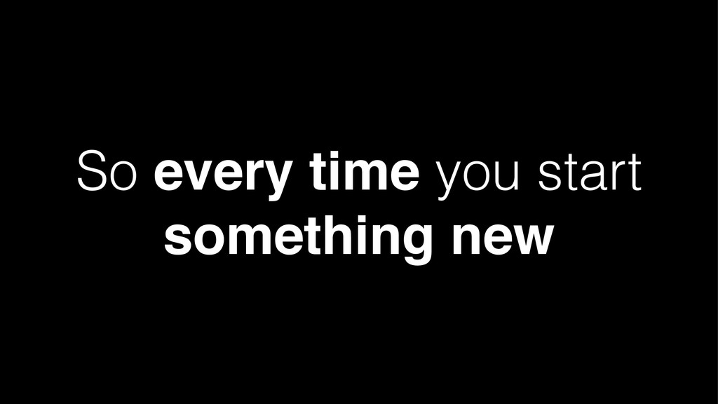 So every time you start something new