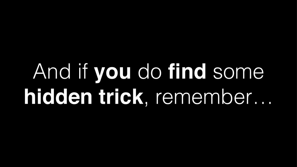 And if you do find some hidden trick, remember…