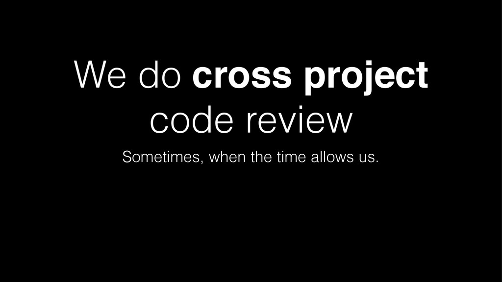 We do cross project code review Sometimes, when...