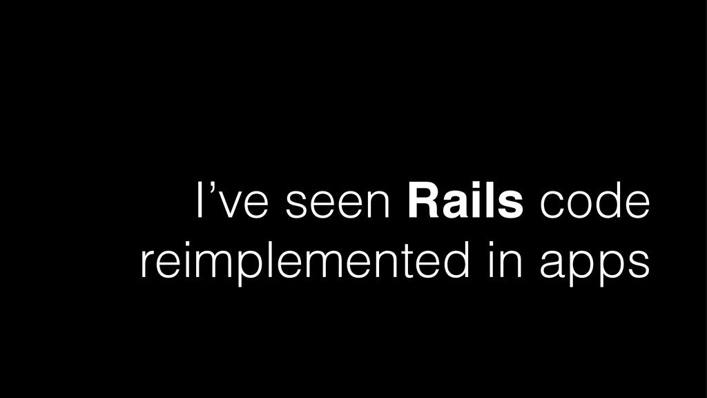 I've seen Rails code reimplemented in apps