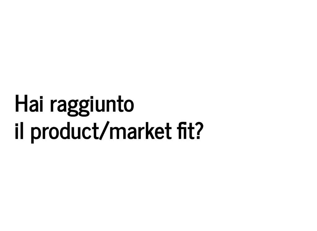 Hai raggiunto Hai raggiunto il product/market t...
