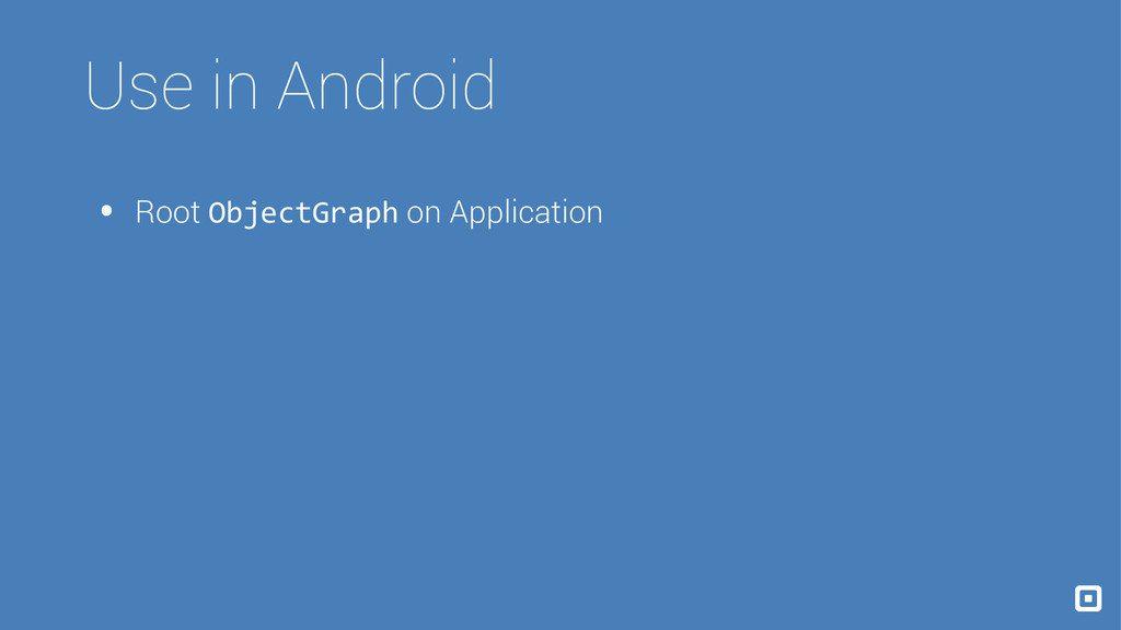 Use in Android • Root ObjectGraph on Application