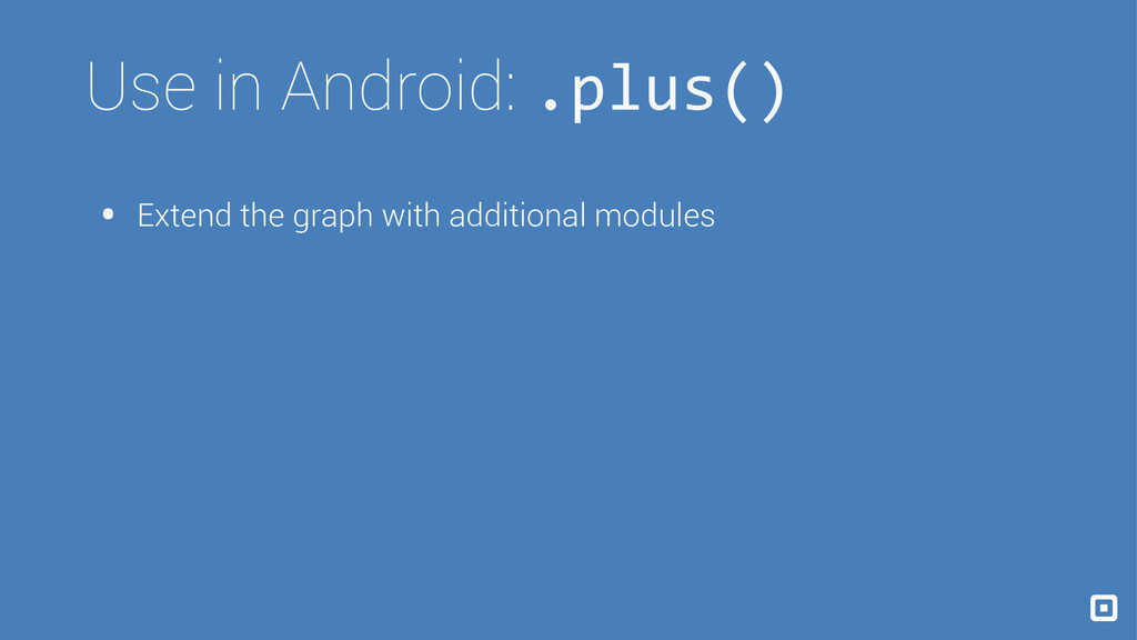 Use in Android: .plus() • Extend the graph with...