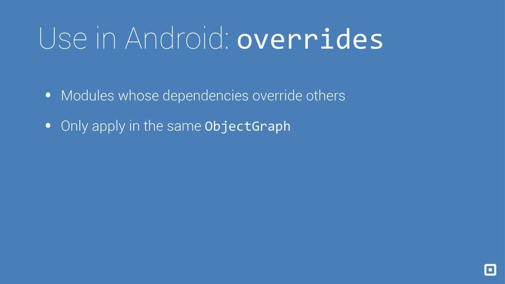 Use in Android: overrides • Modules whose depen...