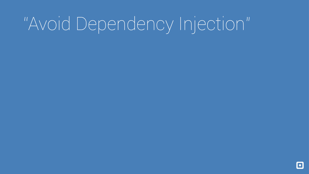 """""""Avoid Dependency Injection"""""""