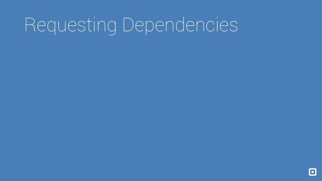 Requesting Dependencies