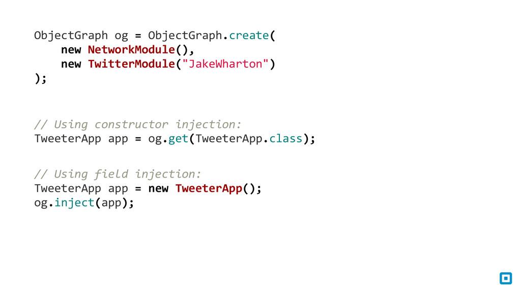 ObjectGraph og = ObjectGraph.create(...