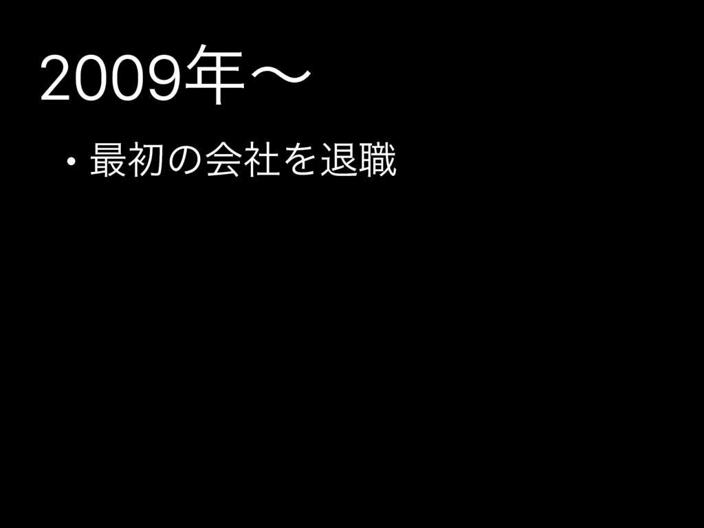 2009ʙ • ࠷ॳͷձࣾΛୀ৬
