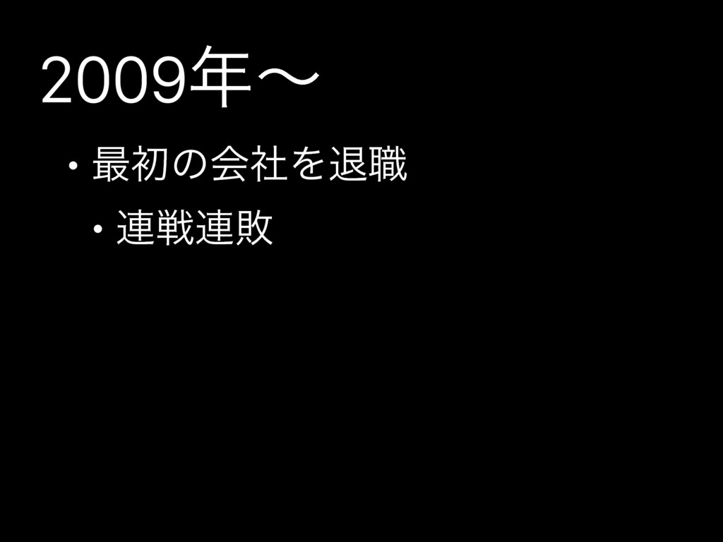 2009ʙ • ࠷ॳͷձࣾΛୀ৬ • ࿈ઓ࿈ഊ