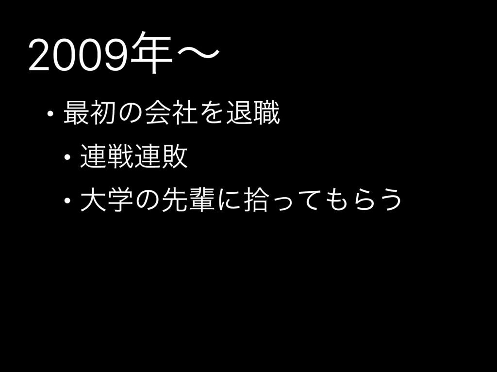 2009ʙ • ࠷ॳͷձࣾΛୀ৬ • ࿈ઓ࿈ഊ • େֶͷઌഐʹरͬͯΒ͏