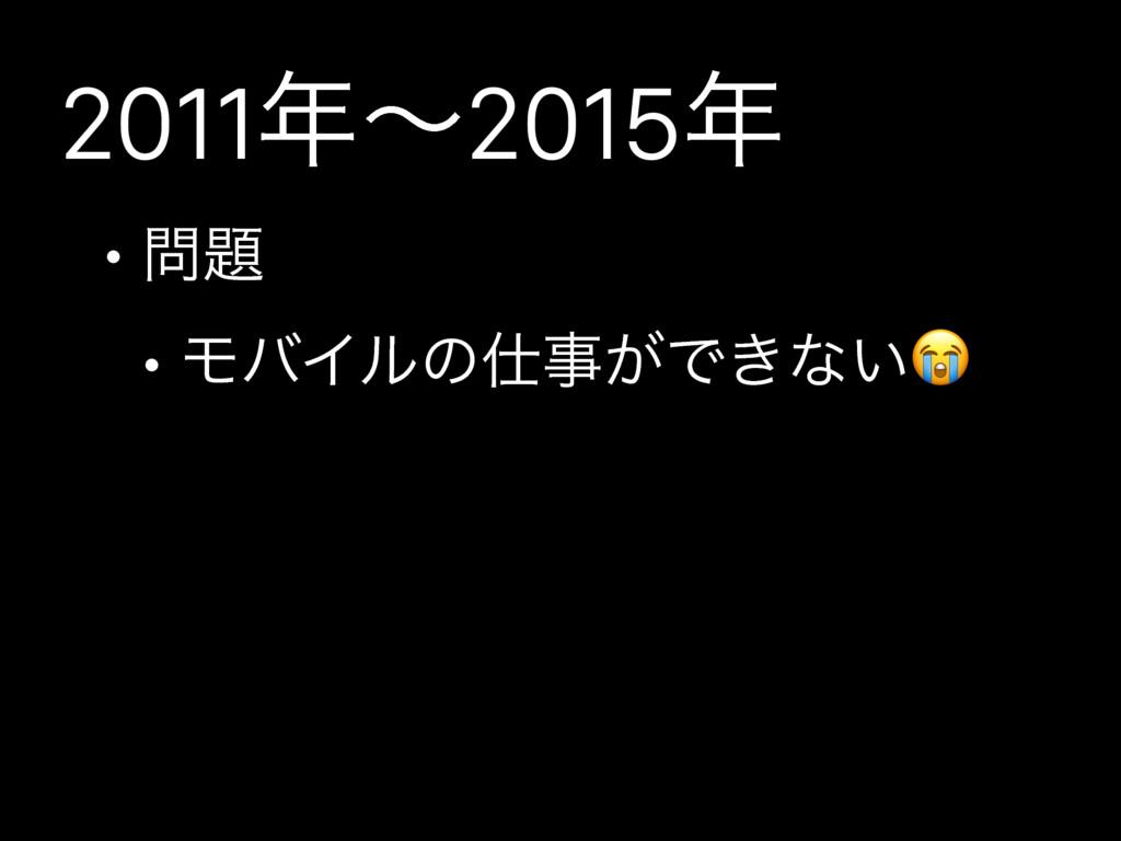 2011ʙ2015 •  • ϞόΠϧͷ͕Ͱ͖ͳ͍