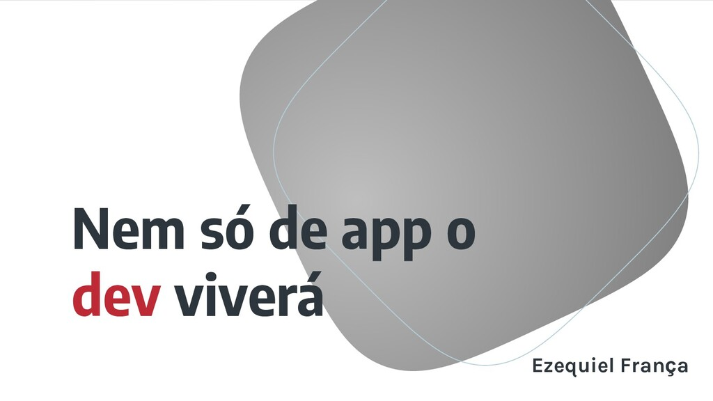 Nem só de app o dev viverá Ezequiel França