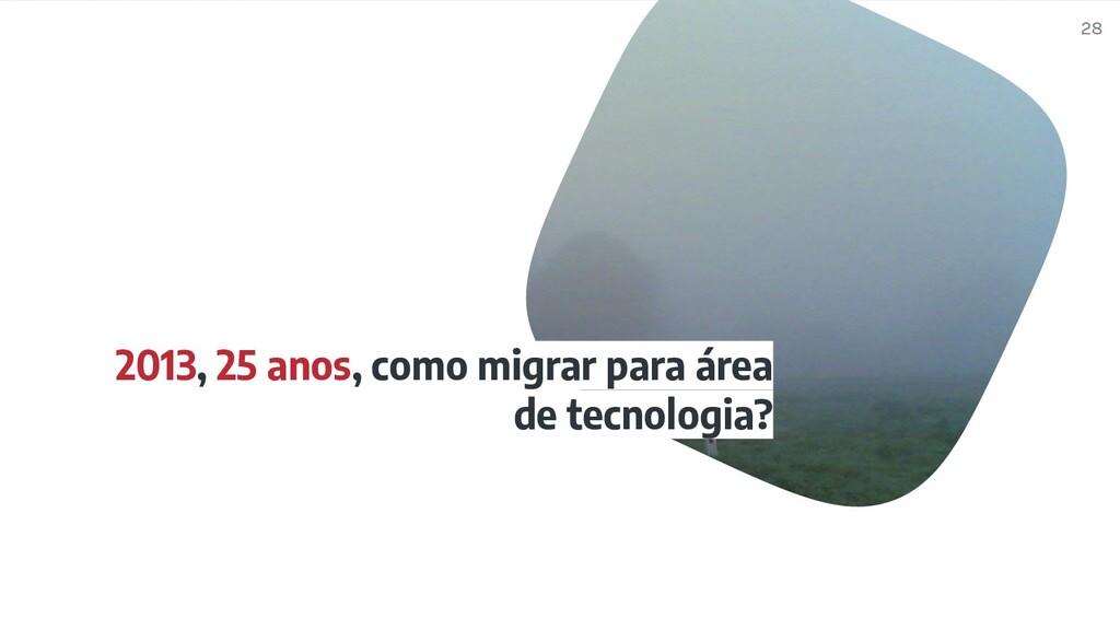 2013, 25 anos, como migrar para área de tecnolo...